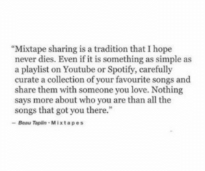"Beau: ""Mixtape sharing is a tradition that I hope  never dies. Even if it is something as simple as  a playlist on Youtube or Spotify, carefully  curate a collection of your favourite songs and  share them with someone you love. Nothing  says more about who you are than all the  songs that got you there.""  Beau Tapin Mixtapes"