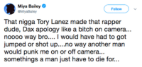 Bitch, Blackpeopletwitter, and Dude: Miya Bailey  GMiyaBalley  Follow  That nigga Tory Lanez made that rapper  dude, Dax apology like a bitch on camera...  noooo way bro.... I would have had to got  umped or shot up....no way another man  would punk me on or off camera...  somethings a man just have to die for...
