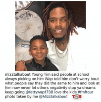 Fetty Wap, Love, and School: mizztalkabout Young Tim said people at school  always picking on him Wap told him don't worry bout  what people say they did the same to him and look at  him now never let others negativity stop ya dreams  keep going @fettywap1738 love the kids#fmftour  photo taken by me @Mizztalkabout TR <p>Fetty Wap being a great idol</p>