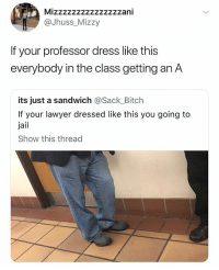 Bitch, Jail, and Lawyer: Mizzzzzzzzzzzzzzzani  @Jhuss_Mizzy  If your professor dress like this  everybody in the class getting an A  its just a sandwich @Sack_Bitch  If your lawyer dressed like this you going to  jail  Show this thread (@ship)