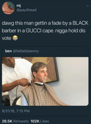 Barber, Dank, and Gucci: mj  @pay4head  dawg this man gettin a fade by a BLACK  barber in a GUCCI cape. nigga hold dis  vote  ben @fatbellybenny  8/31/18, 7:15 PM  26.5K Retweets 102K Likes This shit right here by howmanymeninthenorth MORE MEMES