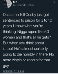 Daaaamn: MK  @Ground0Online  Daaaamn. Bill Cosby just got  sentenced to prison for 3 to 10  years. I know what you're  thinking. Nigga raped ike 50  women and that's all he gets?  But when you think about  it...oof. He's almost certainly  going to die horribly in there. No  more zippin or zoppin for that  guy  9/25/18, 7:19 PM