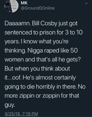 No more pudDING Pops for Bill. by frostyjokerr MORE MEMES: MK  @Ground0Online  Daaaamn. Bill Cosby just got  sentenced to prison for 3 to 10  years. I know what you're  thinking. Nigga raped ike 50  women and that's all he gets?  But when you think about  it...oof. He's almost certainly  going to die horribly in there. No  more zippin or zoppin for that  guy  9/25/18, 7:19 PM No more pudDING Pops for Bill. by frostyjokerr MORE MEMES