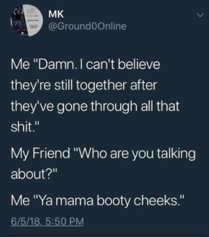 """Daaaaamn by frostyjokerr FOLLOW HERE 4 MORE MEMES.: MK  @GroundOOnline  Me """"Damn. I can't believe  they're still together after  they've gone through all that  shit.""""  My Friend """"Who are you talking  about?""""  Me """"Ya mama booty cheeks.""""  6/5/18,_5:50 PM Daaaaamn by frostyjokerr FOLLOW HERE 4 MORE MEMES."""