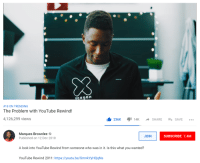 Ass, youtube.com, and Youtu: MKBHD  #18 ON TRENDING  The Problem with YouTube Rewind!  4,126,299 views  236K  I 14k  SHARE-+ SAVE  Marques Brownlee  Published on 12 Dec 2018  JOIN  SUBSCRIBE 7.4M  A look into YouTube Rewind from someone who was in it. Is this what you wanted?  YouTube Rewind 2011: https://youtu.be/SmnkYyHQqNs