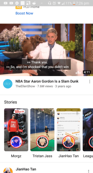 Community, Dunk, and Mood: ML  11%_7:26 pm  Ad PLDTHome  Boost Now  > Thank you.  >> So, and I'm shocked that you didn't win  lentube  4:11  NBA Star Aaron Gordon Is a Slam Dunk  ellen  TheEllenShow 7.6M views 3 years ago  Stories  IDEOS  PLAYLISTS  COMMUNITY  MEMBERSHIP  STO  GO TO  MORGZ.CO  Give a shoutout! Type @ to mention a channel  MOOD  JianHao Tan  22 hours ago  Which ship do you want to sail in the next episode?  aMERRY  MPRGZMAS  Denise & Terry  16%  Denise & Vincent  4%  MERCH  80%  Denise & JianHao  Wuttttttttttt?  I'm actually shocked haha I  192K votes  thought  i11K  1.9K  shipped  JianHao T  3 days a  Coming soor  NT  FO  SUBSCR E  Morgz  Tristan Jass  JianHao Tan  Leagu  JianHao Tan There are new types od NBA players now?