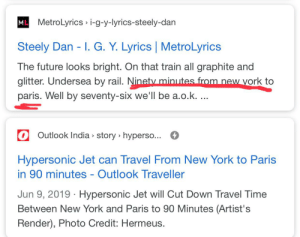 madlad predicts the future in an 80s song: ML  MetroLyrics i-g-y-lyrics-steely-dan  Steely Dan - I. G. Y. Lyrics MetroLyrics  The future looks bright. On that train all graphite and  glitter. Undersea by rail. Ninety minutes from new york to  paris. Well by seventy-six we'll be a.o.k. ...  Outlook India story hypers...  Hypersonic Jet can Travel From New York to Paris  in 90 minutes - Outlook Traveller  Jun 9, 2019 Hypersonic Jet will Cut Down Travel Time  Between New York and Paris to 90 Minutes (Artist's  Render), Photo Credit: Hermeus. madlad predicts the future in an 80s song