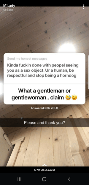 Sex, Yolo, and Thank You: M'Lady  55s ago  Send me honest messages  Kinda fuckin done with peopel seeing  you as a sex object. Ur a human, be  respectful and stop being a horndog  What a gentleman or  gentlewoman.. claim  Answered with YOLO  Please and thank you?  ONYOLO.COM  II Anonymous messages are filled with nice guys
