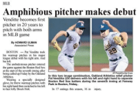 """Are you sure you know what this word means?"": MLB  Amphibious pitcher makes debut  Venditte becomes first  pitcher n 20 years to  pitch with both arms  in MLB game  By HOWARD ULMAN  Associated Press  BOSTONPat Venditte took  his warmup pitches in his major  league debut with his right arm. And  his left.  The ambidextrous pitcher entered  the game against the Boston Red Sox  at the start of the seventh inning after  being called up Friday by the Oakland  Athletics  In this two image combination, Oakland Athletics relief pitcher  Pat Venditte (29) delivers with his left and right hand to separate  Boston Red Sox batters during the seventh inning at Fenway  Wearing a specially designed  love, he threw warmup pitches with Park in Boston, Friday  his right hand then switched to his left  to face lefty Brock Holt.  In 17 outings this season, 16 in injury ""Are you sure you know what this word means?"""