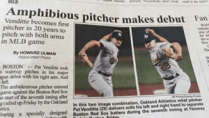 """Amphibious or Ambidextrous?: MLB  Haenni  process. """"Everybody, don't freak  used in the men's  Amphibious pitcher makes debut  Venditte becomes first  pitcher in 20 years to  pitch with both arms  in MLB game  Fan  BOS  Athletic  stop wh  for lif-  she w  flew  By HOWARD ULMAN  Associated Press  The  Lend  29  lit  BOSTON  swarmup pitches in his major  ague debut with his right arm. And  left.  The ambidextrous pitcher entered  game against the Boston Red Sox  e start of the seventh inning after  g called up Friday by the Oakland  etics.  earing a specially designed Boston Red Sox batters during the seventh inning at Fenway  Pat Venditte took  AP Photo Charles Krupa  In this two image combination, Oakland Athletics relief pitcher  Pat Venditte (29) delivers with his left and right hand to separate  Friday Amphibious or Ambidextrous?"""