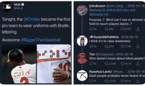 Dank, Memes, and Mlb: MLB  john&neen @john bing.... 2018-09-18  Replying to @MLB @Orioles and  @SimplyAJ10  @MLB  Tonight, the @Orioles became the first  Purpose..? Blind can't see or allowed o  field to touch players backs..?  pro team to wear uniforms with Braille  lettering  SusieQ&theMets 2018-09-18  I think it's to raise awareness  Awesome. #BiggerThanBaseball  Tim @tmcgowa3 2018-09-18  Who doesn't know about blind people?  978 t13094 347x  Ruashua Lavitz @Ruas 2018-09-19  Deaf people probably never heard of e  975 t32,518 29.1 Raise awareness by Seller6969 MORE MEMES