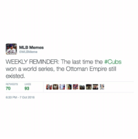 Empire, Meme, and Memes: MLB Memes  WEEKLY REMINDER: The last time the #Cubs  Won a World Series, the Ottoman Empire Still  existed.  RETWEETS  LIKES  70  93  6:33 PM 7 Oct 2016 Follow us on Twitter @mlbmeme