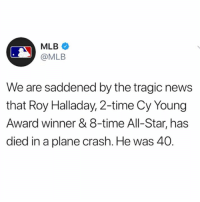 According to reports, former MLB pitcher RoyHalladay has passed away in a plane crash in the GulfOfMexico. Halladay became a pilot following his career in baseball. He was 40 years old. Our thoughts and prayers go out to his family and friends. ⚾️🙏 @MLB RIP WSHH: MLB  @MLB  We are saddened by the tragic news  that Roy Halladay, 2-time Cy Young  Award winner & 8-time All-Star, has  died in a plane crash. He was 40 According to reports, former MLB pitcher RoyHalladay has passed away in a plane crash in the GulfOfMexico. Halladay became a pilot following his career in baseball. He was 40 years old. Our thoughts and prayers go out to his family and friends. ⚾️🙏 @MLB RIP WSHH