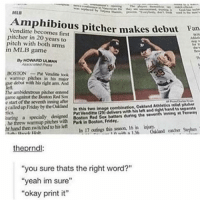 """Friday, Funny, and Memes: MLB  Venditte becomes pitcher makes debut Fan  first  pitcher in 20 years to  pitch with both arms  in MLB game  Dy HOWARD ULMAN  BOSTON Pat Vendine took  warmup pitches in his  make  debut with his right arm. And  nye ambidextrous pitcher entered  game against the Boston Red Sox  e start of the seventh inning after  In this two image o.Mand Athletics  Pat Venditte (29 delivers with hislett and ght scalled up Friday by theONland  Boston Red Sox batters during the seventh inningMFevwwY  he threw warmup pitches with Friday,  In 17 outings this season, 16 in njury.  ht hand then switched to his left  the prndl  """"you sure thats the right word?""""  """"yeah im sure""""  """"okay print it"""" This is not the word you're looking for funnyfriday funnytumblr tumblr funny tumblrtextpost funnytumblrtextpost funny haha humor hilarious"""