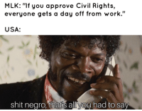 "MLK Day, Shit, and Tumblr: MLK: ""If you approve Civil Rights,  everyone gets a day off from work.""  USA:  shit nearo, that's allvou had to say fakehistory:  MLK Day is created in the USA, (1986)"
