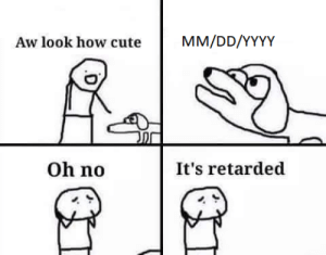 Shit! another retarded!: MM/DD/YYYY  Aw look how cute  Oh no  It's retarded Shit! another retarded!