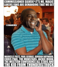 Chris Paul, Jackie Moon, and Los Angeles Lakers: MM  LAKERS FANS ARE DEMANDING THAT WE GET  @2NBAMEMES  MARKELLE FULTI, PAUL GEORGE, GORDAN HAYWARD,  CHRIS PAUL THE MONSTARS.JACKIE MOON  THE WESTERN CONFERENCEALLSTARS AND  THE KID FROM THUNDERSTRUCK Lmao Celtics fans you ain't getting anyone magic got everyone locked down😂 - Follow @2nbamemes