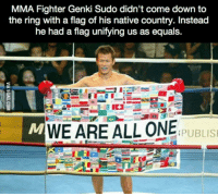 <p>A little action can go along way</p>: MMA Fighter Genki Sudo didn't come down to  the ring with a flag of his native country. Instead  he had a flag unifying us as equals.  WE ARE ALL ONER IS  PUBLIS <p>A little action can go along way</p>