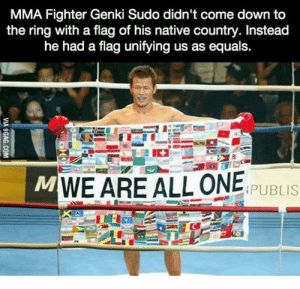 Wholesome flag: MMA Fighter Genki Sudo didn't come down to  the ring with a flag of his native country. Instead  he had a flag unifying us as equals.  MWE ARE ALL ONE  PUBLIS  VIA 9GAG.COM Wholesome flag