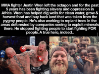 Memes, 🤖, and Hero: MMA fighter Justin Wren left the octagon and for the past  5 years has been fighting slavery and oppression in  Africa. Wren has helped dig wells for clean water, grow &  harvest food and buy back land that was taken from the  pygmy people. He's also working to replant trees in the  areas deforested by companies seeing to exploit minerals  there. He stopped fighting people to start fighting FOR  people. A true hero, indeed.  FIGH  FORGOT So You Can Say He Had Some Sense Knocked Into Him http://www.damnlol.com/so-you-can-say-he-had-some-sense-knocked-into-him-100394.html