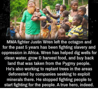 Africa, Food, and Taken: MMA fighter Justin Wren left the octagon and  for the past 5 years has been fighting slavery and  oppression in Africa. Wren has helped dig wells for  clean water, grow harvest food, and buy back  land that was taken from the Pygmy people.  He's also working to replant trees in the areas  deforested by companies seeking to exploit  minerals there. He stopped fighting people to  start fighting for the people. A true hero, indeed https://t.co/px601XWqq1