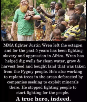 It's nice to know that good people still exist in this world: MMA fighter Justin Wren left the octagon  and for the past 5 years has been fighting  slavery and oppression in Africa. Wren has  helped dig wells for clean water, grow &  harvest food and bought land that was taken  from the Pygmy people. He's also working  to replant trees in the areas deforested by  companies seeking to exploit minerals  there. He stopped fighting people to  start fighting for the people.  A true hero, indeed. It's nice to know that good people still exist in this world