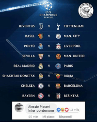 Chelsea, Memes, and Real Madrid: MME  CHAMPIONS  LEAGUE  GNOR  JUVENTUS  BASEL  PORTO  SEVILLA  V (MAN. CITY  LIVERPOOL  V  MAN. UNITED  REAL MADRID  PARIS  SHAKHTAR DONETSK  ROMA  CHELSEA  妙BARCELONA  BAYERN  V  BESIKTAS  Alessio Piaceri  Inter pordenone 1,3 mila  40 min Mi piace Rispondi Le partite, quelle importanti. inter interpordenone pordenone @pordenone_calcio championsleague uefa sorteggichampions juve juventus roma asroma tottenham shaktardonetsk sorteggi
