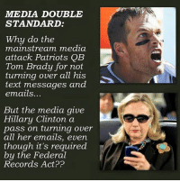MMEDIA DOUBLE  STANDARD:  Why do the  mainstream media  attack Patriots  QB  Tom Brady for not  turning over all his  text messages and  emails..  But the media give  Hillary Clinton a  pass on turning over  all her emails, even  though it's required  by the Federal  Records Act??