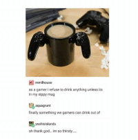 God, Lol, and Thirsty: mmilhouse  as a gamer i refuse to drink anything unless its  in my sippy mug  aquagrunt  finally something we gamers can drink out of  yoshisislands  oh thank god... im so thirsty... lol