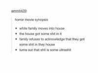 Family, Shit, and Tumblr: mmit42  horror movie synopsis  white family moves into house  the house got some shit in it  family refuses to acknowledge that they got  some shit in they house  turns out that shit is some ultrashit tru