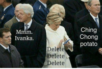 Memes, 🤖, and Potatoes: Mmm  Ivanka.  Delete  Delete  Delete  Ching  Chong  potato This is probably the truth.