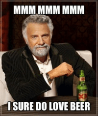 memes I hope this ones alright! I'm trying to become a meme expert.: MMM MMM MMM  I SURE DO LOVE BEER memes I hope this ones alright! I'm trying to become a meme expert.