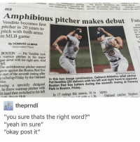 """this is A1 @idiosyncrat: mmmpson news conference in VWncouver. was  they  by a  Haenni, peocess. """"Everybody, doe freak wed in the  MLB  Venditte becomes pitcher makes debut Fan  first  pitcher in 20 years to  pitch with both arms  in MLB game  By HOWARD ULMAN  Associated Press  BOSTON Pat Venditte took  s armup pitches in his major  gue debut with his right arm. And  left.  The ambidextrous pitcher entered  game against the Boston Red Sox  e start of the seventh inning after  L  relief pitcher  called up Friday by the Oakland  combination, Oakland Athletics In this two image tics.  during the seventh inning at Fenway  specially Boston Red Sox batters he threw warmup pitches with  Park in Boston, Friday.  In 17 outings this season, 16 in  injury.  ht hand then switched 1 n with a 136  Oakland catcher S  theprndl  """"you sure thats the right word?""""  """"yeah im sure""""  """"okay post it"""" this is A1 @idiosyncrat"""