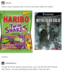 Candy, Dank, and Work: mmoxie  theres a type of gummy worm we sell at work thats called twin snakes  New  NTENDO  GAMECUBE.  HARIBO  METAL GEAR SOLID  IN SNAKES  THE  T W  GUMMI CANDY  SWEET  & SOUR  uncanny  ajanigoldmane  You got all the the Superior Sweet Genes, and I was left with all the flawed  Sour Genes. You took everything from me before I was even born