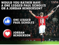 Memes, Would You Rather, and Jordan: MNAA  WOULD YOU RATHER HAVE  A ONE LEGGED PAUL SCHOLES  OR A JORDAN HENDERSON?  CHOLE  ONE LEGGED  PAUL SCHOLES  JORDAN  HENDERSON  e.