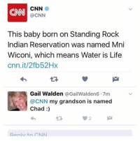 Life, Congratulations, and Mean: MNI CNN  @CNN  This baby born on Standing Rock  Indian Reservation was named Mni  Wiconi, which means Water is Life  cnn.it/2fb52Hx  Gail Walden  @Gail Walden6.7m  CNN  my grandson is named  Chad  panlutn CNN Congratulations Gail