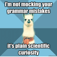 "Meme, Say It, and Blue: mnot mocking yOur  grammar mistakes  it's plainscientific  curiosity <p><strong>Now say it again&hellip;into the mic</strong></p> <p>[Picture: Background: 8-piece pie-style color split with alternating shades of blue. Foreground: Linguist Llama meme, a white llama facing forward, wearing a red scarf. Top text: ""I&rsquo;m not mocking your grammar mistakes"" Bottom text: ""It&rsquo;s plain scientific curiosity""]</p>"