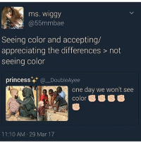 Bad, Memes, and True: mns. Wiggy  55mmbae  Seeing color and accepting/  appreciating the differences not  seeing color  princess  (a Double Ayee  one day we won't see  color  11:10 AM 29 Mar 17 I'm sure the original tweet had no bad intentions , but rt is true