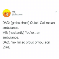 Proud Of You: mo  @chuuew  DAD: [grabs chest] Quick! Call me an  ambulance.  ME: [hesitantly] You're..an  ambulance.  DAD: I'm-I'm so proud of you, son  [dies]