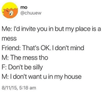 Be Silly: mo  @chuuew  Me: I'd invite you in but my place is a  mess  Friend: That's OK. I don't mind  M: The mess tho  F: Don't be silly  M: I don't want u in my house  8/11/15, 5:18 am