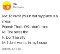 introvertunites:  If you're an introvert, follow us @introvertunites. : mo  @chuuew  Me: I'd invite you in but my place is a  mess  Friend: That's OK. I don't mind  M: The mess tho  F: Don't be silly  M: I don't want u in my house  8/11/15, 5:18 am introvertunites:  If you're an introvert, follow us @introvertunites.