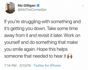 Works every time.: Mo Gilligan <  @MoTheComedian  If you're struggling with something and  it's getting you down. lake some time  away from it and revisit it later. Work on  yourself and do something that make  you smile again. Hope this helps  someone that needed to hear it  7:14 PM 3/13/19 Twitter for iPhone Works every time.