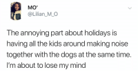 Dogs, Kids, and Time: MO'  @Lilian_MO  The annoying part about holidays is  having all the kids around making noise  together with the dogs at the same time.  I'm about to lose my mind Can't even think straight.. 🤦‍♂️😂 https://t.co/ehu3UMVN4H