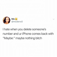 "Bitch, Iphone, and Relatable: Mo  @modenxO  I hate when you delete someone's  number and ur iPhone comes back with  ""Maybe:"" maybe nothing bitch they should send you a warning with it like ""Maybe: don't respond to this person"" (via: @mopaden)"