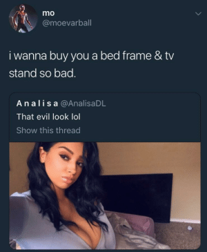 Bad, Lol, and Evil: mo  @moevarball  i wanna buy you a bed frame & tv  stand so bad.  An alis a @AnalisaDL  That evil look lol  Show this thread Bed not even made 🤦🏽‍♂️