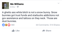 <p>Definition of a snow bunny (via /r/BlackPeopleTwitter)</p>: Mo Williams  6 hrs  A ghetto ass white bitch is not a snow bunny. Snow  bunnies got trust funds and starbucks addictions not  gov assistance and tattoos on they neck. Those are  dust bunnies.  50  64 Comments 314 Shares  Like  Share <p>Definition of a snow bunny (via /r/BlackPeopleTwitter)</p>