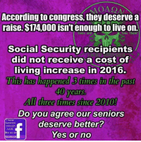 Our seniors deserve so much better!: MOA, 2A  According to congress, they deserve a  raise.$174000 isn't enough to live on.  Come and  Take Them!  Social Security recipients  did not receive a cost of  living increase in 2016.  This has happened times in the past  40 years.  AIdhree times since 2010!  Do you agree our seniors  Never  deserve better?  Surrender.  MONSON  AABE  Yes or no  like us on  facebook Our seniors deserve so much better!