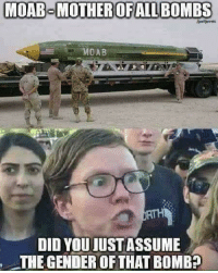 moab: MOAB MOTHER OFALL BOMBS  MOAB  DID YOU IUSTASSUME  THE GENDER OF THAT BOMBE