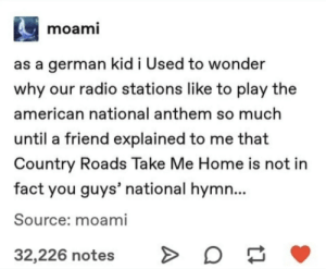 WEST VIRGINIIIIAAAA: moami  as a german kid i Used to wonder  why our radio stations like to play the  american national anthem so much  until a friend explained to me that  Country Roads Take Me Home is not in  fact you guys' national hymn...  Source: moami  32,226 notes WEST VIRGINIIIIAAAA
