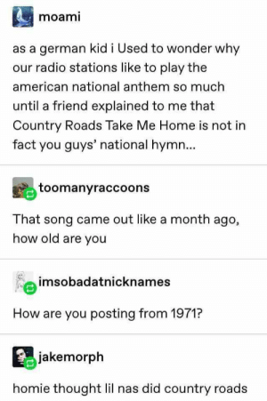 27+ Haha Tumblr Posts Only A Fool Will Miss – Sarcasm: moami  as a german kid i Used to wonder why  our radio stations like to play the  american national anthem so much  until a friend explained to me that  Country Roads Take Me Home is not in  fact you guys' national hymn...  toomanyraccoons  That song came out like a month ago,  how old are you  imsobadatnicknames  How are you posting from 1971?  jakemorph  homie thought lil nas did country roads 27+ Haha Tumblr Posts Only A Fool Will Miss – Sarcasm